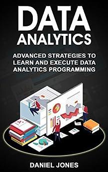 Data Analytics: Advanced strategies to Learn and Execute Data Analytics programming by [Daniel Jones]