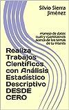 Realiza Trabajos Científicos con Análisis Estadístico Descriptivo DESDE CERO: manejo de datos cuali y cuantitativos acerca de los temas de tu interés (Investigación)