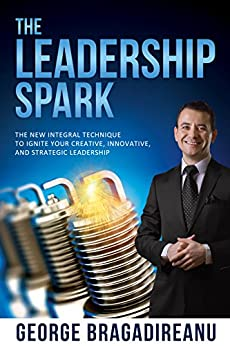 The Leadership Spark: The New Integral Technique To Ignite Your Creative, Innovative, And Strategic Leadership by [George Bragadireanu]