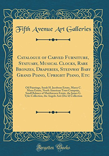 Catalogue of Carved Furniture, Statuary, Musical Clocks, Rare Bronzes, Draperies, Steinway Baby Grand Piano, Upright Piano, Etc: Oil Paintings, Sarah ... Company, Small Balance of Matthiessen Esta