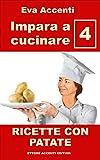impara a cucinare 4 - patate: 77 ricette con patate combinate con olive, acciughe, pomodori, zucchine, ragù, asparagi, zucca, prosciutto, pancetta, funghi, ... gamberetti (panoramica saper cucinare)