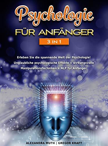 Psychologie für Anfänger 3IN1: Erleben Sie die spannende Welt der Psychologie! Unglaubliche psychologische Effekte + wirkungsvolle Manipulationstechniken + NLP für Anfänger.