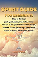 Spirit Guide for Beginners: How to Contact your spirit guide, and make a spirit session. Use spirits to know the Future, All the Secret Rituals of Mediums to create Wealth, Health and Power