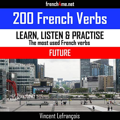 Learn, Listen & Practice - The Most Used French Verbs: Future (English Edition): 200 French Verbs