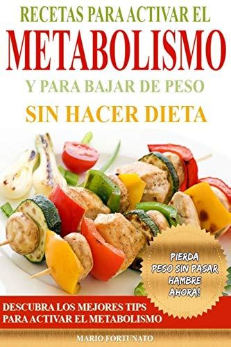 Recetas Para Activar el Metabolismo y Para Bajar de Peso sin Hacer Dieta: Descubra los Mejores Tips Para Activar el Metabolismo y Pierda Peso sin Pasar Hambre Ahora