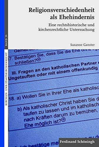 Religionsverschiedenheit als Ehehindernis. Eine rechtshistorische und kirchenrechtliche Untersuchung (Kirchen- und Staatskirchenrecht)