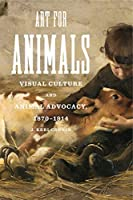 Art for Animals: Visual Culture and Animal Advocacy, 1870–1914 (Animalibus: of Animals and Cultures)