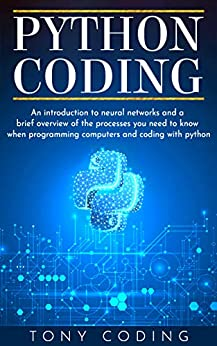 Python Coding: An introduction to neural networks and a brief overview of the processes you need to know when programming computers and coding with python by [Tony Coding]