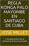 Regla Konga Palo Mayombe en Santiago de Cuba: Y recuperación de la memoria de los musundis (Cuba religiones afrocubanas nº 1)