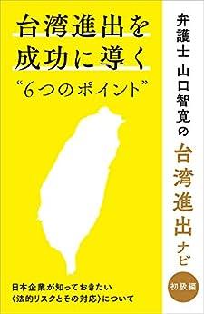 [山口 智寛]の台湾進出を成功に導く6つのポイント: 日本企業が知っておきたい法的リスクとその対応について