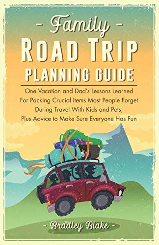 Family Road trip planning Guide: One vacation and Dad s lessons learned for packing crucial items most people forget during travel with Kids and Pets, plus advice to make sure everyone has fun