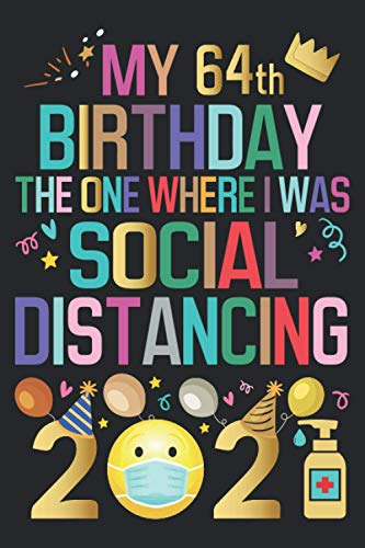 My 64th Birthday 2021 The One Where I Was Social Distancing Notebook: Happy 64th Birthday 64 Years Old Gift Ideas for Men, Women, Mom, Dad, Uncle, and ... Funny Card Alternative, 6 X 9 Inch 120 Pages
