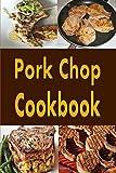 Pork Chop Cookbook: Pork Chops Recipes Grilled, Baked, Stuffed and Fried
