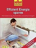 Effizient Energie sparen - Profiwissen für Heimwerker: Wärmedämmung, Heiztechniken, erneuerbare Energien