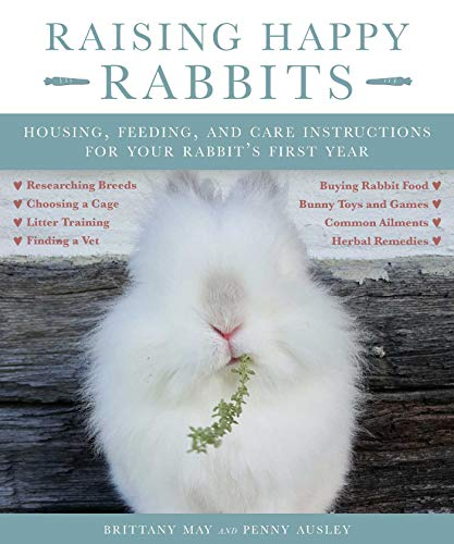 Raising Happy Rabbits: Housing, Feeding, and Care Instructions for Your Rabbit's First Year by [May Brittany, Ausley Penny]