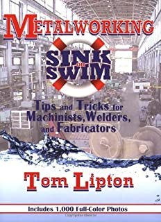 Metalworking Sink or Swim in the Machine Shop: Tips and Tricks for Machinists, Welders and Fabricators by Tom Lipton (19-Feb-2009) Paperback