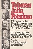"""Teheran - Jalta - Potsdam. Die sowjetischen Protokolle von den Kriegskonferenzen der """"Grossen Drei."""" - Alexander Fischer"""