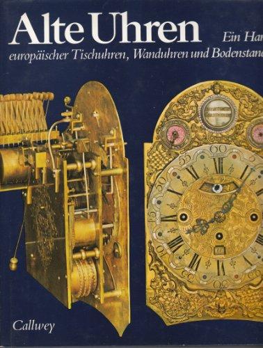 Alte Uhren: Ein Handbuch europäischer Tischuhren, Wanduhren und Bodenstanduhren