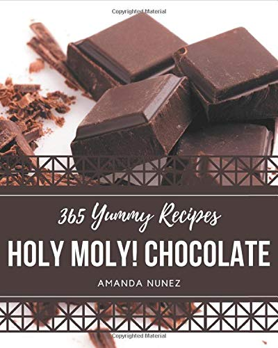 Holy Moly! 365 Yummy Chocolate Recipes: A Timeless Yummy Chocolate Cookbook