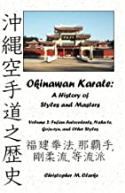 Okinawan Karate: A History of  Styles and Masters: Volume 2: Fujian Antecedents, Naha-te, Goju-ryu, and Other Styles
