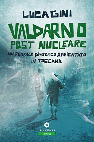 Valdarno post nucleare. Un romanzo distopico ambientato in Toscana