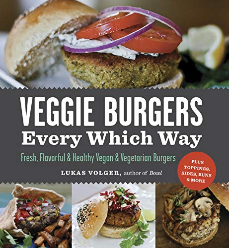 Veggie Burgers Every Which Way: Fresh, Flavorful & Healthy Vegan & Vegetarian Burgers-Plus Toppings, Sides, Buns & More