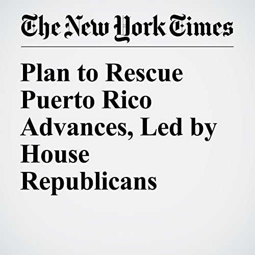 Plan to Rescue Puerto Rico Advances, Led by House Republicans audiobook cover art