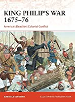 King Philip's War 1675-76: America's Deadliest Colonial Conflict (Campaign)