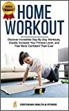 Home Workout: Discover Incredible Day-By-Day Workouts, Greatly Increase Your Fitness Level, and Feel More Confident Than Ever