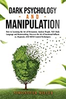 Dark Psychology and Manipulation: How to Learning the Art of Persuasion, Analyze People, Nlp, Body Language and Brainwashing. Discover the Art of Emotional Influence, Hypnosis, and Mind Control Techniques.
