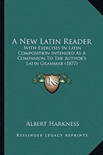 A New Latin Reader: With Exercises in Latin Composition Intended as a Companion to the Author's Latin Grammar (1877)