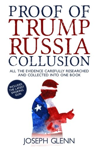 Proof Of Trump Russia Collusion: All The Evidence Carefully Researched And Collected Into One Book download ebooks PDF Books