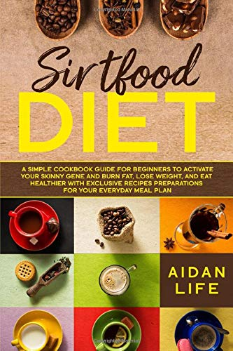 Sirtfood Diet: A Simple Cookbook Guide for Beginners to Activate Your Skinny Gene and Burn Fat, Lose Weight, and Eat Healthier with Exclusive Recipes Preparations for Your Everyday Meal Plan