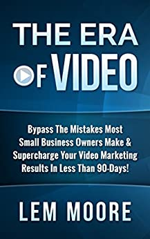 The Era Of Video: Bypass The Mistakes That Most Small Business Owners Make & Supercharge Your Video Marketing Results In Less Than 90-Days! by [Lem Moore]