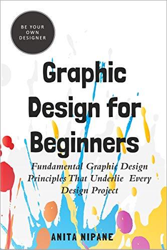 Graphic Design for Beginners: Fundamental Graphic Design Principles that Underlie Every Design...