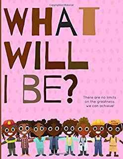 What will I be?: There are no limits on the greatness we can achieve! A positive & powerful picture book showing Black gir...