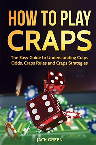 How To Play Craps: The Easy Guide to Understanding Craps Rules, Craps Odds and Craps Strategies