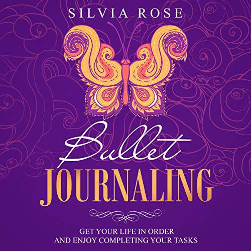 Bullet Journaling: Get Your Life in Order and Enjoy Completing Your Tasks Audiobook By Silvia Rose cover art