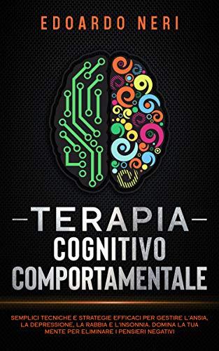 Terapia Cognitivo Comportamentale: Semplici tecniche e strategie efficaci per gestire l'ansia, la depressione la rabbia e l'insonnia. Domina la tua mente per eliminare i pensieri negativi