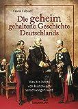 Die geheim gehaltene Geschichte Deutschlands: Was bis heute von Historikern verschwiegen wird