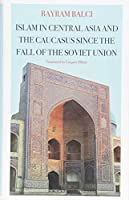 Islam in Central Asia and the Caucasus Since the Fall of the Soviet Union (CERI: Comparative Politics and International Studies Series)