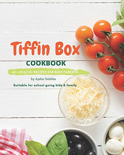 Tiffin Box Cookbook: 45+ amazing recipes for busy parents: Suitable for school going kids & family