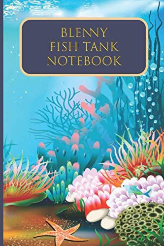 Blenny Fish Tank Notebook: Fresh water Fish Observation Journal to track Fish Health, Behaviour, Feeding, Maintenance Records, oxygen levels and toxic dirts