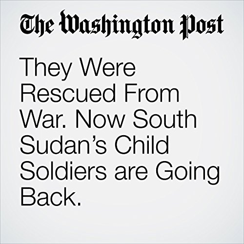 They Were Rescued From War. Now South Sudan's Child Soldiers are Going Back. audiobook cover art