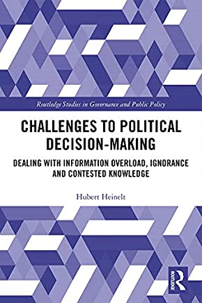 Challenges to Political Decision-making: Dealing with Information Overload, Ignorance and Contested Knowledge (Routledge Studies in Governance and Public Policy)