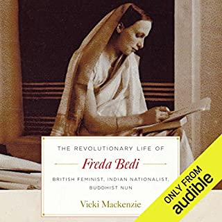 The Revolutionary Life of Freda Bedi     British Feminist, Indian Nationalist, Buddhist Nun              By:                                                                                                                                 Vicki Mackenzie                               Narrated by:                                                                                                                                 Vicki Mackenzie,                                                                                        Maggie Ollerenshaw                      Length: 7 hrs and 36 mins     4 ratings     Overall 4.8