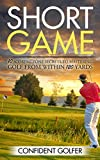 Short Game: 10 Scoring Zone Secrets to Mastering Golf from Within 120 Yards (Golf Instruction, Golf Lessons, Golf Tips)