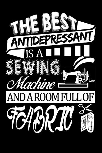 The best anti-depressant is a sewing machine: Quilters Journal 6x9 120 page Quilter Notebook Notepad Great for Quilt Maker's Gift or Sewing Gifts
