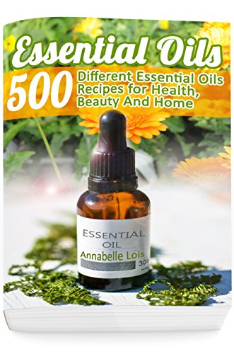 Essential Oils: 500 Different Essential Oils Recipes for Health, Beauty And Home: (Young Living Essential Oils Guide, Essential Oils Book, Essential Oils For Weight Loss) by [Annabelle Lois]