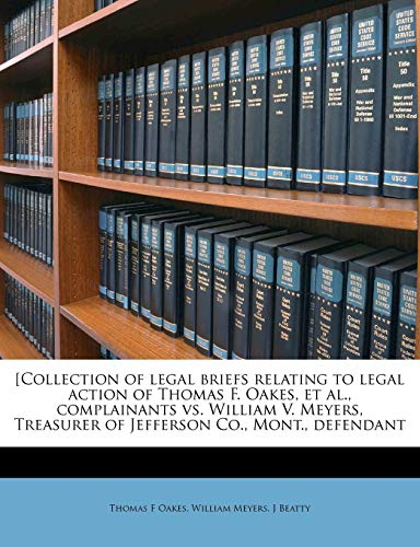 [Collection of legal briefs relating to legal action of Thomas F. Oakes, et al., complainants vs. William V. Meyers, Treasurer of Jefferson Co., Mont., defendant Volume 1